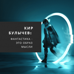 Кир Булычев: «Фантастика – это образ мысли»