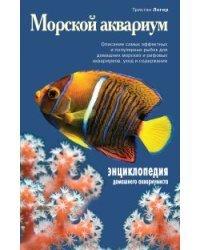 Морской аквариум. Описание самых эффективных и популярных рыбок для домашних морских и рифовых аквариумов, уход и содержание. Энциклопедия домашнего аквариумиста