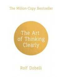 The Art of Thinking Clearly. Better Thinking, Better Decisions