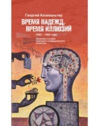 Время надежд, время иллюзий. Проблемы истории советского неофициального искусства. 1950-1960 годы
