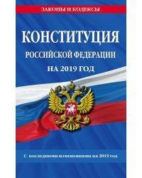 Конституция Российской Федерации на 2019 год. С последними изменениями на 2019 год