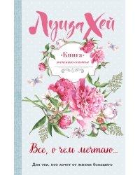 Книга женского счастья. Все, о чем мечтаю...