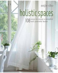 Holistic Spaces. 108 Ways to Create a Mindful and Peaceful Home