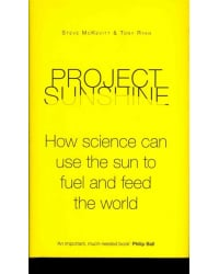 Project Sunshine. How science can use the sun to fuel and feed the world