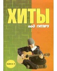 Хиты под гитару. Учебно-методическое пособие по аккомпанементу и пению под шестиструнную гитару. Выпуск 4
