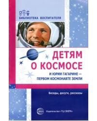 Детям о космосе и Юрии Гагарине - первом космонавте Земли. Беседы, досуги, рассказы