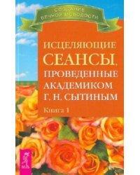 Исцеляющие сеансы, проведенные академиком Сытиным Г.Н. Книга 1