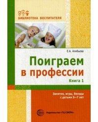 Поиграем в профессии. Книга 1. Занятия, игры, беседы с детьми 5 - 7 лет