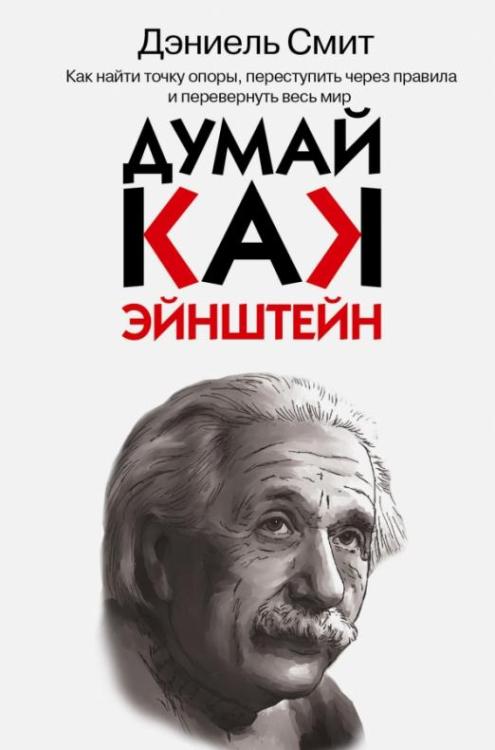 Думай, как Эйнштейн. Как найти точку опоры, переступить через правила и перевернуть весь мир