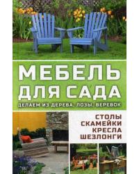 Мебель для сада. Делаем из дерева, лозы, веревок. Столы, скамейки, кресла, шезлонги