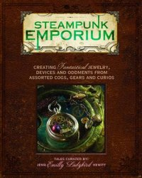 Steampunk Emporium. Creating Fantastical Jewelry, Devices and Oddments from Assorted Cogs, Gears and Curios