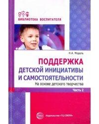 Поддержка детской инициативы и самостоятельности на основе детского творчества. В 3 частях. Часть 2