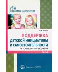 Поддержка детской инициативы и самостоятельности на основе детского творчества. В 3 частях. Часть 3. ФГОС ДО