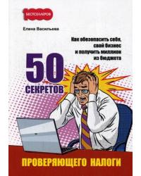 50 секретов проверяющего налоги. Как обезопасить себя, свой бизнес и получить миллион из бюджета