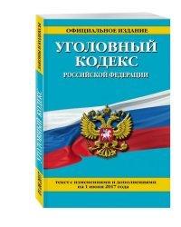 Уголовный кодекс Российской Федерации. Текст с изменениями и дополнениями на 1 июня 2017 года
