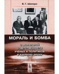 Мораль и бомба: О моральной ответственности ученых и политиков в ядерную эпоху