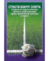 Страсти вокруг спорта. Социально-педагогические проекты реорганизации сферы физической культуры и спорта