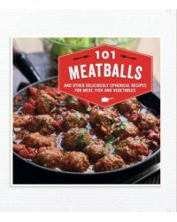 101 Meatballs. And Other Deliciously Spherical Recipes for Meat, Fish and Vegetables