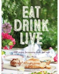 Eat Drink Live. 150 Recipes for Morning, Noon and Night