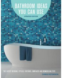 Bathroom Ideas You Can Use, Updated Edition. The Latest Designs, Styles, Fixtures, Surfaces and Remodeling Tips