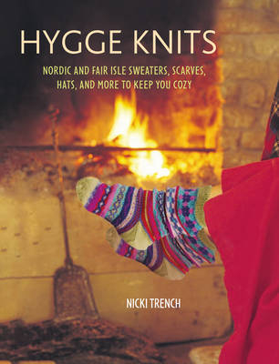 Hygge Knits. Nordic and Fair Isle Sweaters, Scarves, Hats, and More to Keep You Cozy