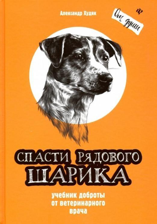 Спасти рядового Шарика. Учебник доброты от ветеринарного врача