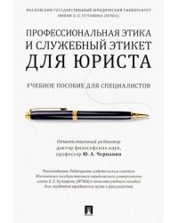 Профессиональная этика и служебный этикет для юриста. Учебное пособие для специалистов