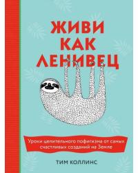 Живи как ленивец. Уроки целительного пофигизма от самых счастливых созданий на Земле