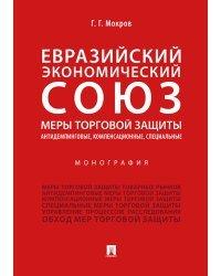 Евразийский экономический союз. Меры торговой защиты: антидемпинговые, компенсационные, специальные. Монография