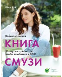 Вдохновляющая книга смузи. 30 вкусных рецептов, чтобы влюбиться в ЗОЖ