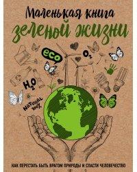 Маленькая книга зеленой жизни. Как перестать быть врагом природы и спасти человечество
