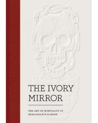 The Ivory Mirror. The Art of Mortality in Renaissance Europe