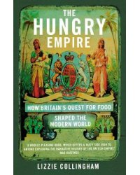 The Hungry Empire. How Britain's Quest for Food Shaped the Modern World