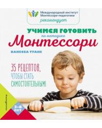 Учимся готовить по методике Монтессори. 35 рецептов, чтобы стать самостоятельным