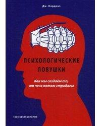 Психологические ловушки. Как мы создаем то, от чего потом страдаем