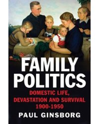 Family Politics. Domestic Life, Devastation and Survival, 1900-1950