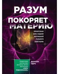 Разум покоряет материю. Поразительная наука создания материальной реальности силой разума