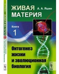 Живая материя. Книга 1. Онтогенез жизни и эволюционная биология