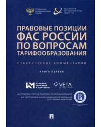 Правовые позиции ФАС России по вопросам тарифообразования. Практические комментарии. Книга 1