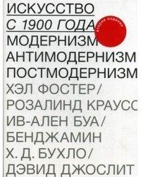 Искусство с 1900 года. Модернизм, антимодернизм, постмодернизм
