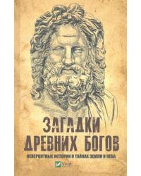 Загадки древних богов. Невероятные истории о тайнах земли и неба