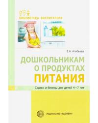 Дошкольникам о продуктах питания. Сказки и беседы для детей 4-7 лет