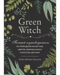 Green Witch. Полный путеводитель по природной магии трав, цветов, эфирных масел и многому другому