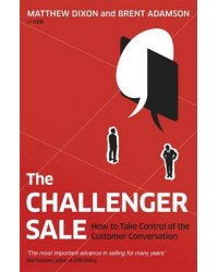 The Challenger Sale. How To Take Control of the Customer Conversation