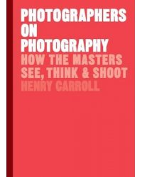Photographers on Photography. How the Masters See, Think and Shoot