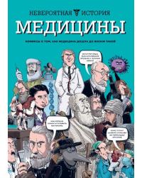 Невероятная история медицины. Комиксы о том, как медицина дошла до жизни такой