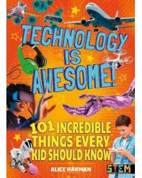 Technology Is Awesome! 101 Incredible Things Every Kid Should Know