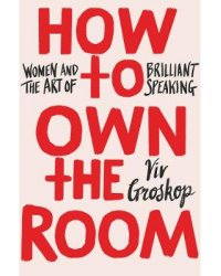 How to Own the Room. Women and the Art of Brilliant Speaking