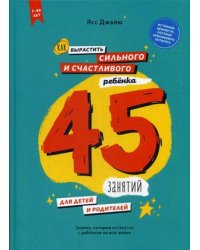 Как вырастить сильного и счастливого ребенка. 45 занятий для детей и родителей