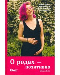 О родах-позитивно. Новый подход к беременности, родам и первым неделям после